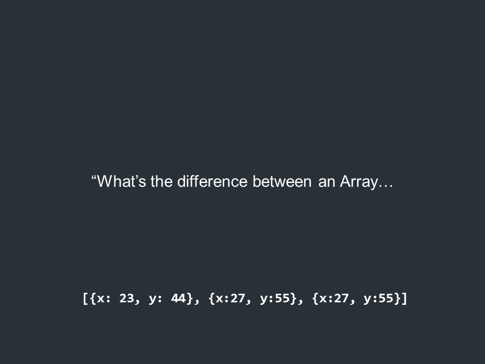 """""""What's the difference between an Array… [{x: 23, y: 44}, {x:27, y:55}, {x:27, y:55}]"""