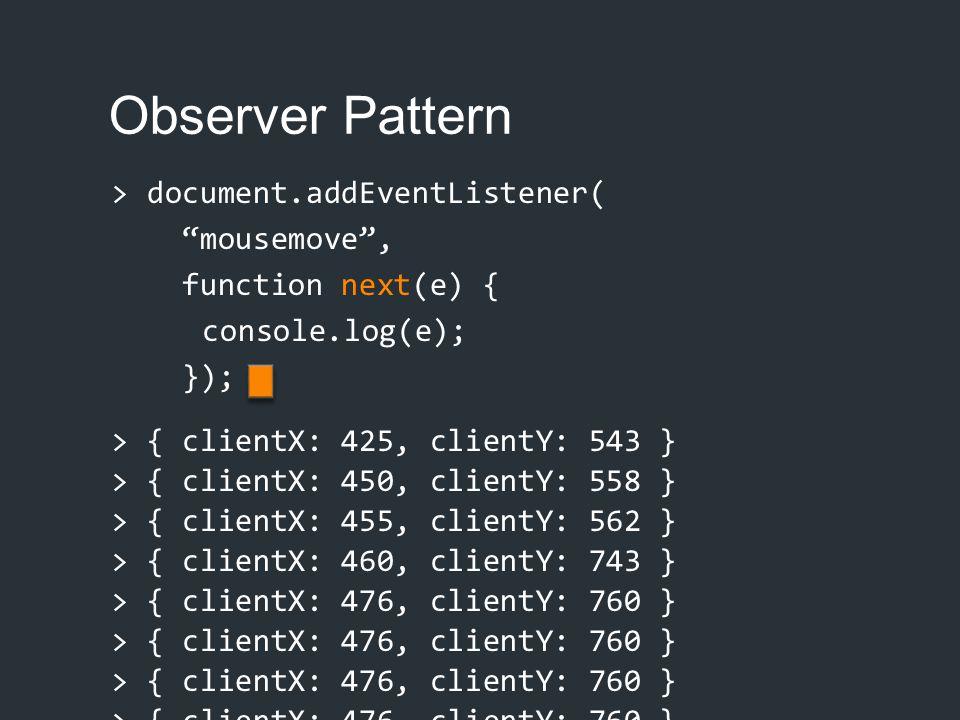 """Observer Pattern > document.addEventListener( """"mousemove"""", function next(e) { console.log(e); }); > { clientX: 425, clientY: 543 } > { clientX: 450, c"""