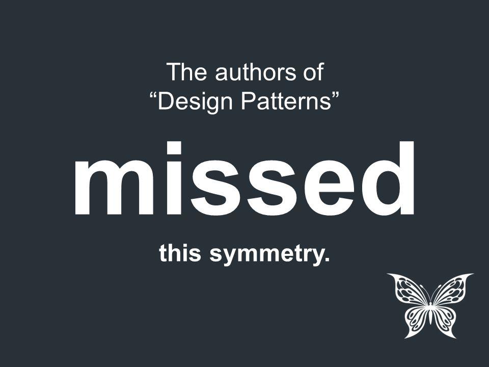 """The authors of """"Design Patterns"""" missed this symmetry."""