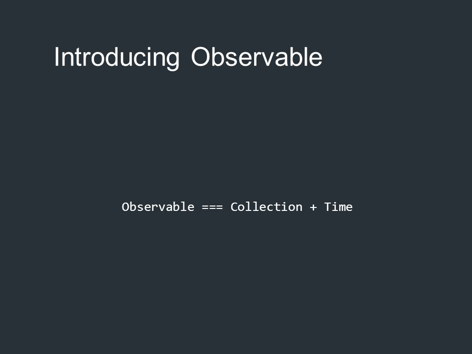 Observable === Collection + Time Introducing Observable