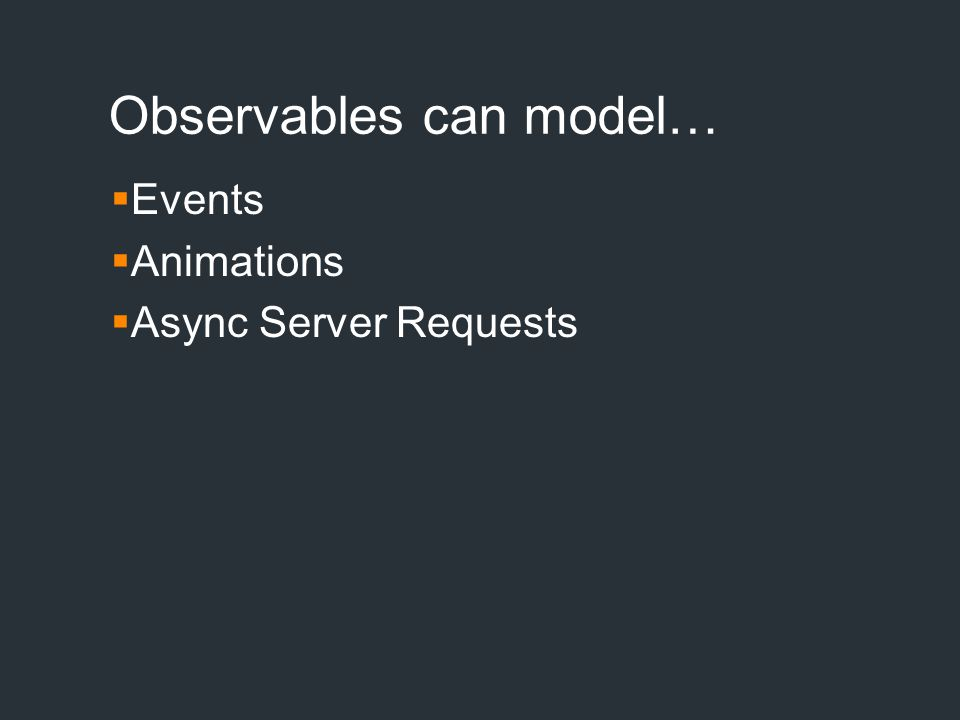 Observables can model…  Events  Animations  Async Server Requests