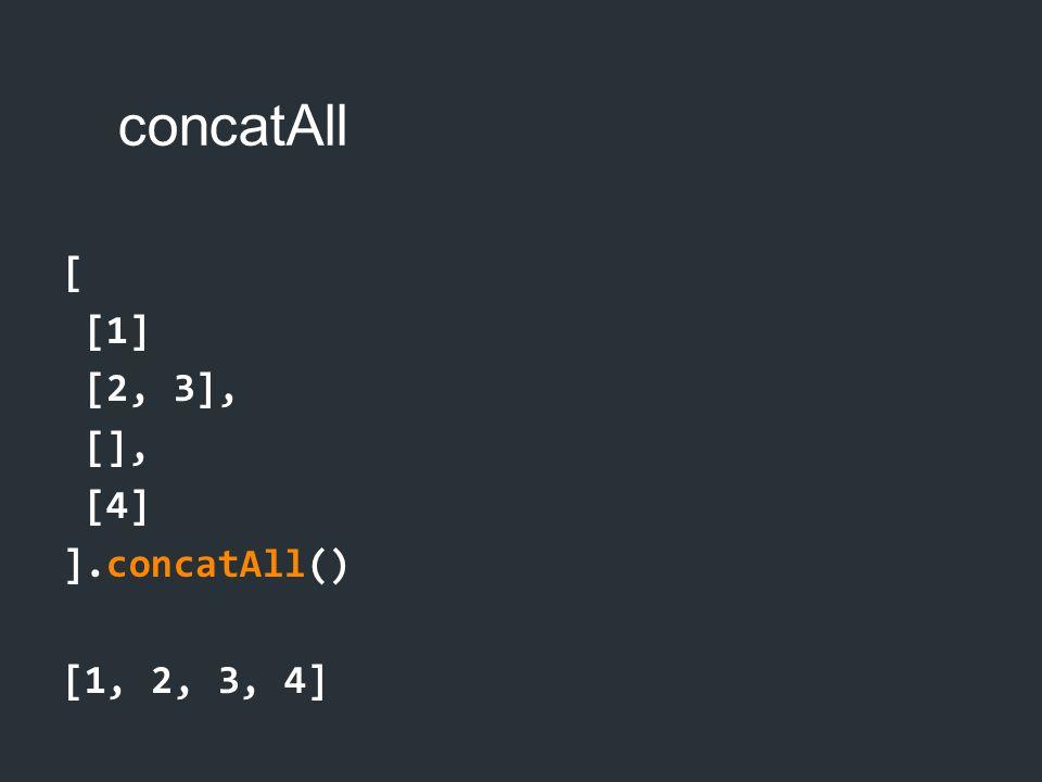 concatAll [ [1] [2, 3], [], [4] ].concatAll() [1, 2, 3, 4]