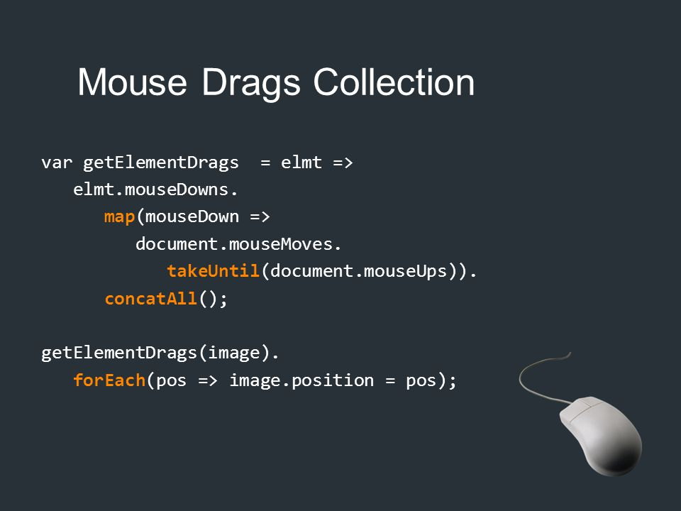 Mouse Drags Collection var getElementDrags = elmt => elmt.mouseDowns. map(mouseDown => document.mouseMoves. takeUntil(document.mouseUps)). concatAll()