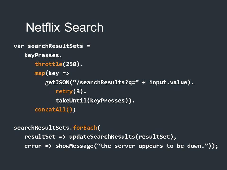 "var searchResultSets = keyPresses. throttle(250). map(key => getJSON(""/searchResults?q="" + input.value). retry(3). takeUntil(keyPresses)). concatAll()"