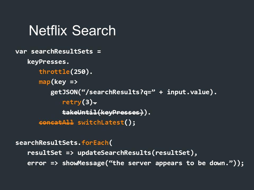 "Netflix Search var searchResultSets = keyPresses. throttle(250). map(key => getJSON(""/searchResults?q="" + input.value). retry(3). takeUntil(keyPresses"