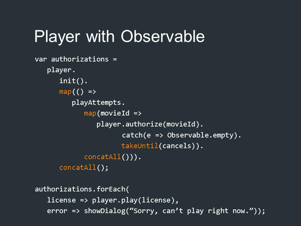 Player with Observable var authorizations = player. init(). map(() => playAttempts. map(movieId => player.authorize(movieId). catch(e => Observable.em