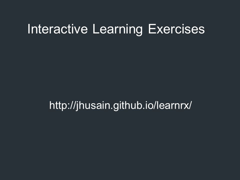 Interactive Learning Exercises http://jhusain.github.io/learnrx/
