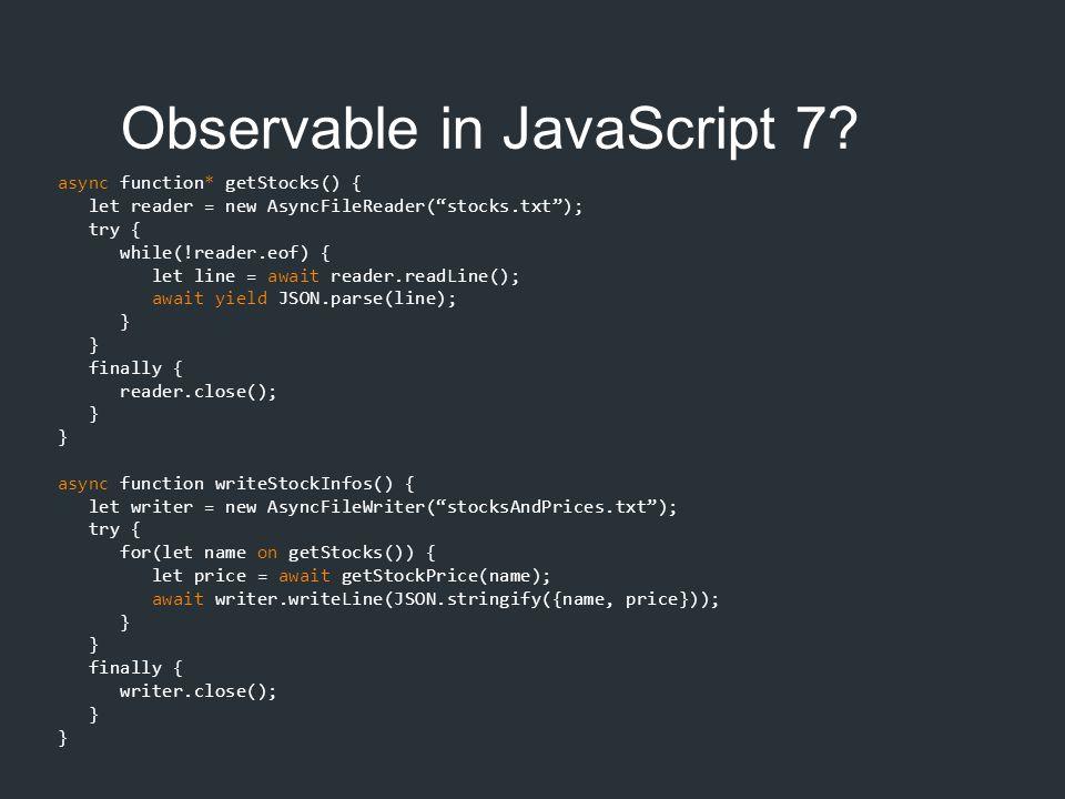 """Observable in JavaScript 7? async function* getStocks() { let reader = new AsyncFileReader(""""stocks.txt""""); try { while(!reader.eof) { let line = await"""