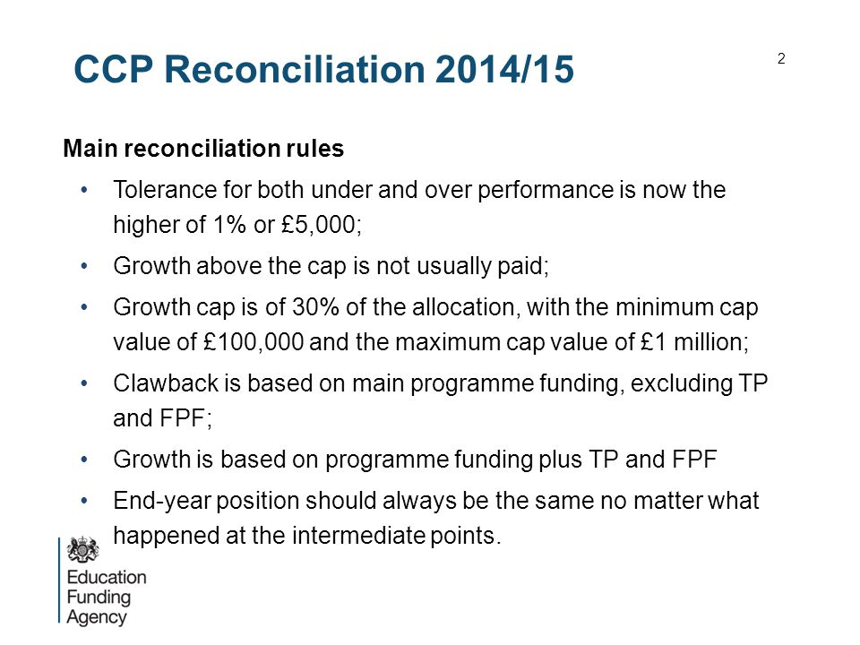 CCP Reconciliation 2014/15 Main reconciliation rules Tolerance for both under and over performance is now the higher of 1% or £5,000; Growth above the cap is not usually paid; Growth cap is of 30% of the allocation, with the minimum cap value of £100,000 and the maximum cap value of £1 million; Clawback is based on main programme funding, excluding TP and FPF; Growth is based on programme funding plus TP and FPF End-year position should always be the same no matter what happened at the intermediate points.