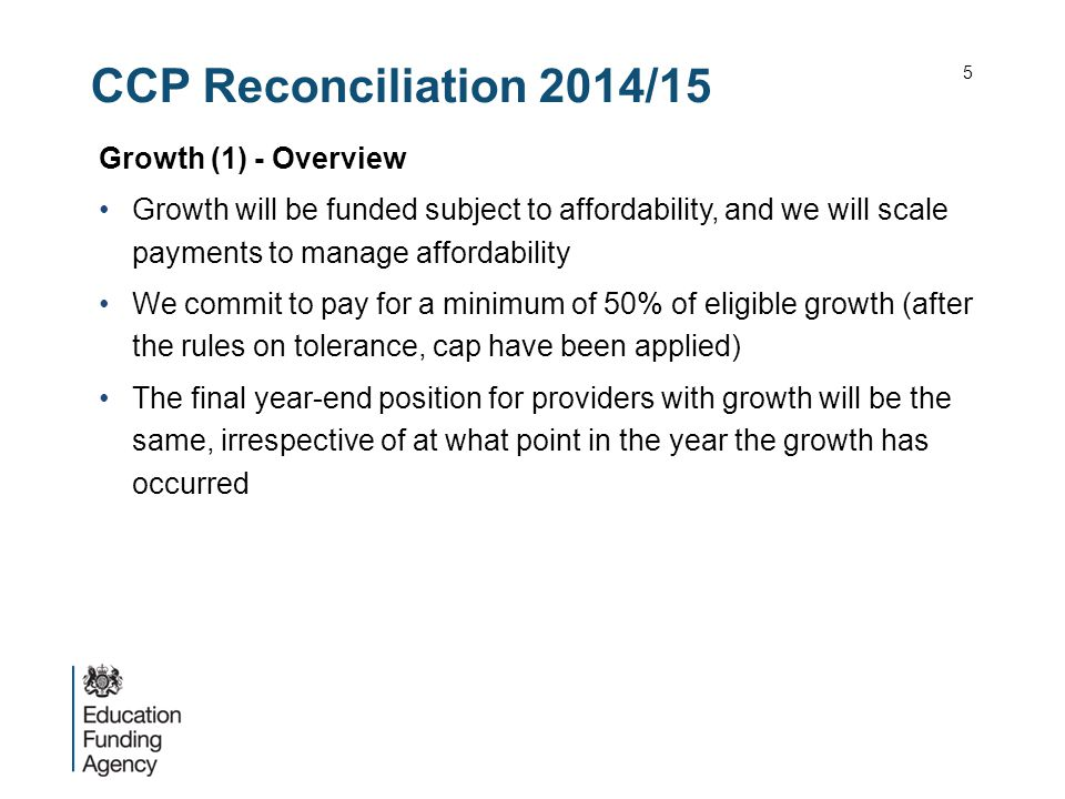 CCP Reconciliation 2014/15 Growth (1) - Overview Growth will be funded subject to affordability, and we will scale payments to manage affordability We commit to pay for a minimum of 50% of eligible growth (after the rules on tolerance, cap have been applied) The final year-end position for providers with growth will be the same, irrespective of at what point in the year the growth has occurred 5