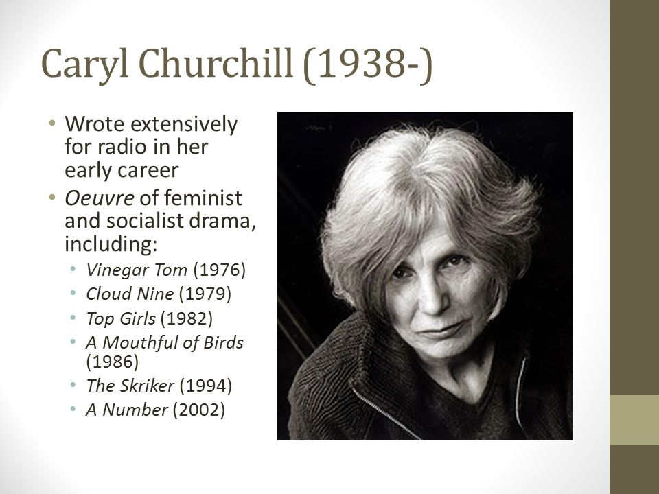 Caryl Churchill (1938-) Wrote extensively for radio in her early career Oeuvre of feminist and socialist drama, including: Vinegar Tom (1976) Cloud Ni