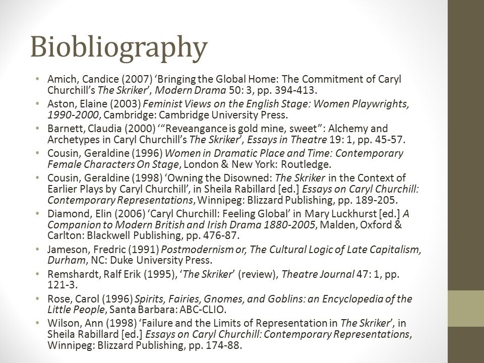 Biobliography Amich, Candice (2007) 'Bringing the Global Home: The Commitment of Caryl Churchill's The Skriker', Modern Drama 50: 3, pp. 394-413. Asto