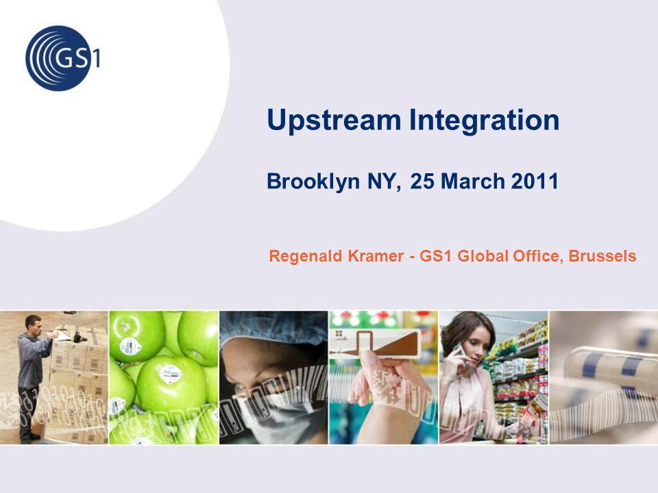 Upstream Integration Brooklyn NY, 25 March 2011 Regenald Kramer - GS1 Global Office, Brussels