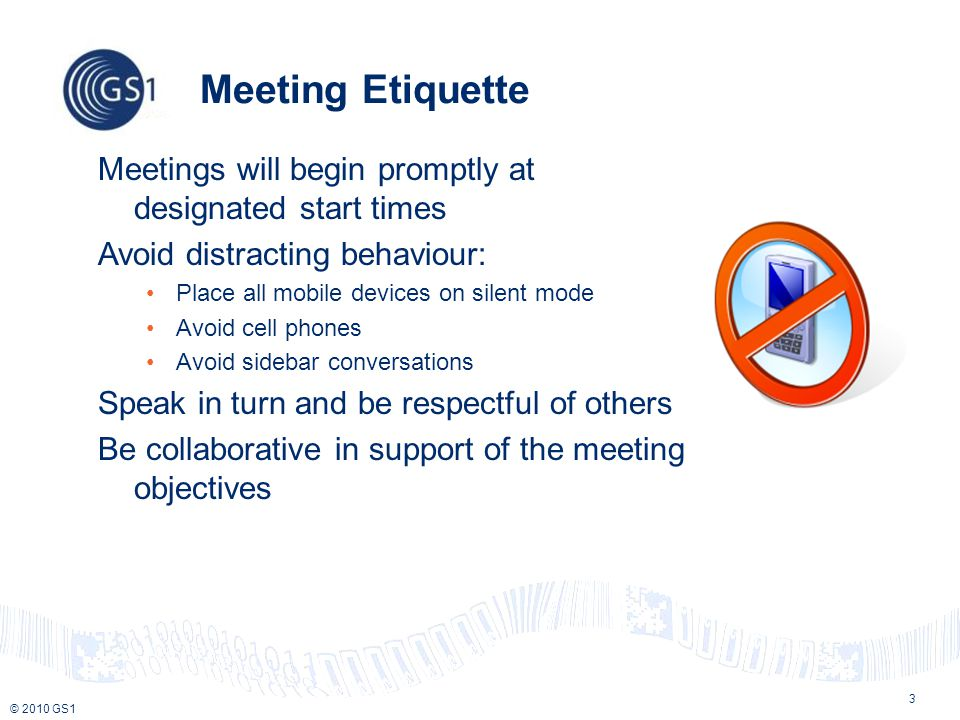 © 2010 GS1 3 Meeting Etiquette Meetings will begin promptly at designated start times Avoid distracting behaviour: Place all mobile devices on silent mode Avoid cell phones Avoid sidebar conversations Speak in turn and be respectful of others Be collaborative in support of the meeting objectives