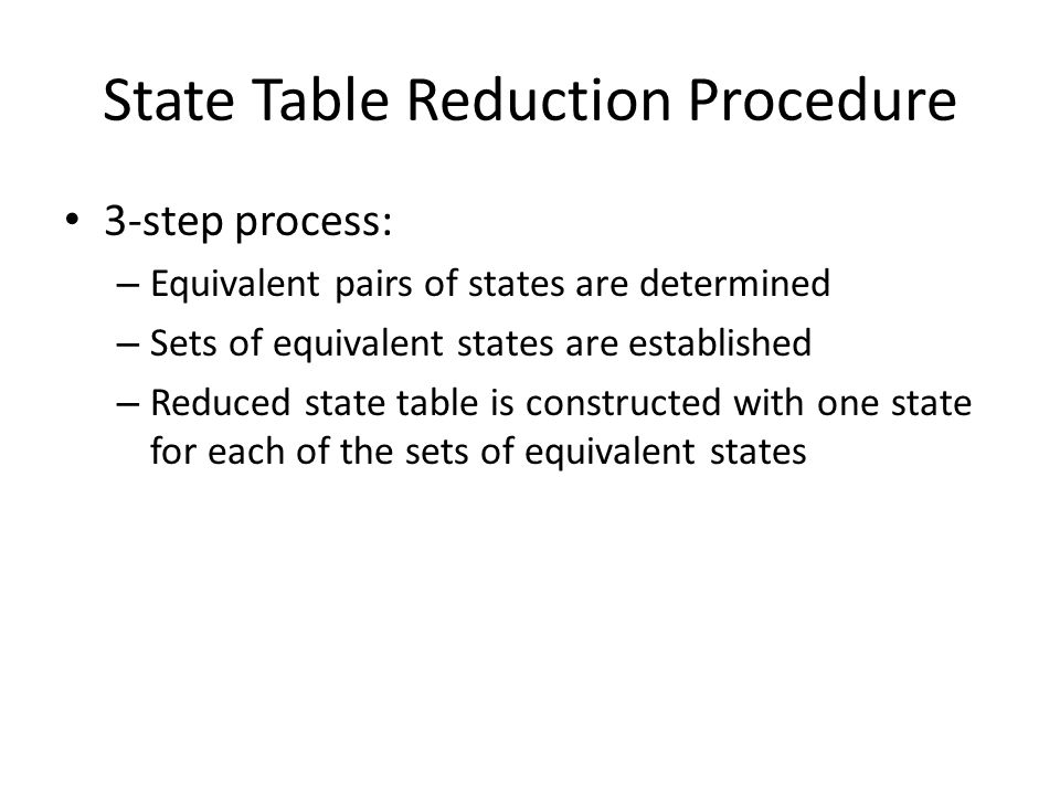 State Table Reduction Procedure 3-step process: – Equivalent pairs of states are determined – Sets of equivalent states are established – Reduced stat