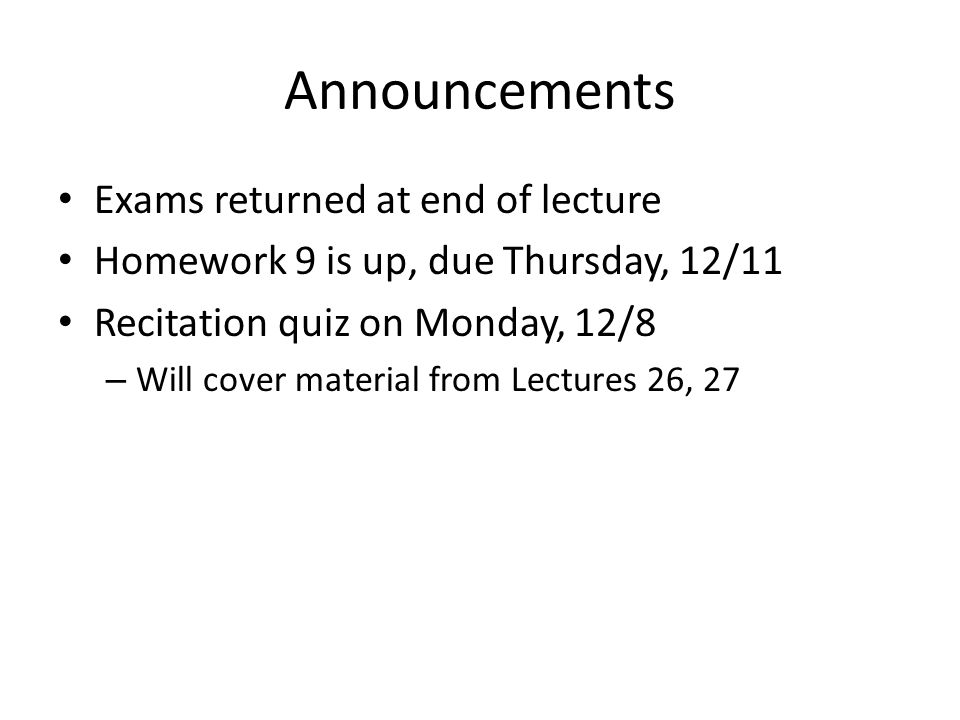 Announcements Exams returned at end of lecture Homework 9 is up, due Thursday, 12/11 Recitation quiz on Monday, 12/8 – Will cover material from Lectur