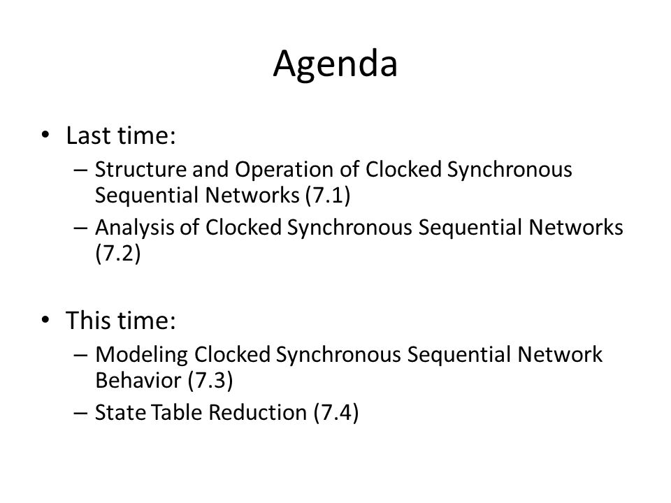 Agenda Last time: – Structure and Operation of Clocked Synchronous Sequential Networks (7.1) – Analysis of Clocked Synchronous Sequential Networks (7.