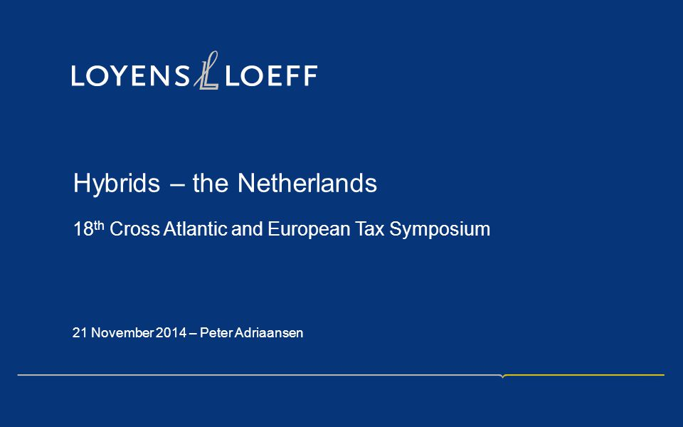 Hybrids – the Netherlands 18 th Cross Atlantic and European Tax Symposium 21 November 2014 – Peter Adriaansen