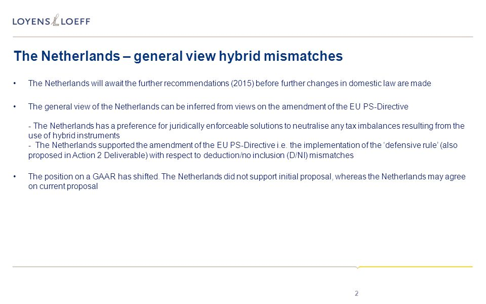 The Netherlands – general view hybrid mismatches The Netherlands will await the further recommendations (2015) before further changes in domestic law are made The general view of the Netherlands can be inferred from views on the amendment of the EU PS-Directive - The Netherlands has a preference for juridically enforceable solutions to neutralise any tax imbalances resulting from the use of hybrid instruments - The Netherlands supported the amendment of the EU PS-Directive i.e.