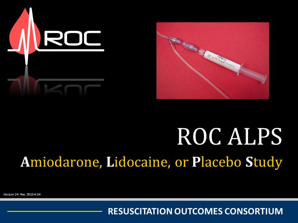 RESUSCITATION OUTCOMES CONSORTIUM ROC ALPS Amiodarone, Lidocaine, or Placebo Study Version 24: Rev. 2012-4-24