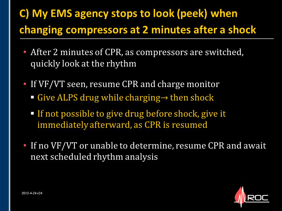 After 2 minutes of CPR, as compressors are switched, quickly look at the rhythm If VF/VT seen, resume CPR and charge monitor  Give ALPS drug while ch