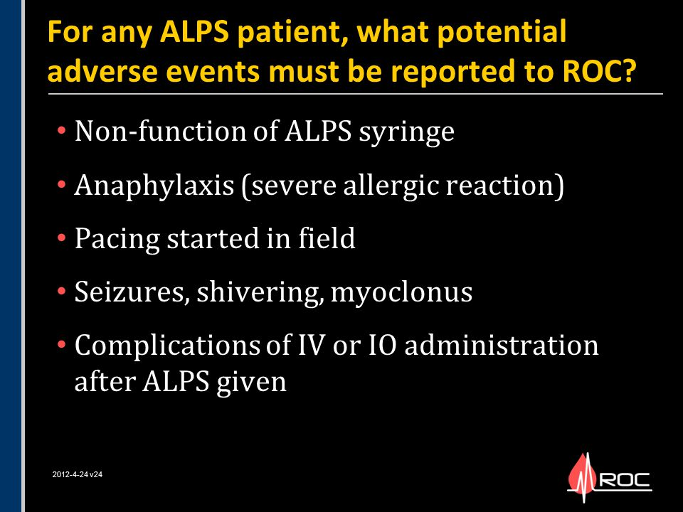 Non-function of ALPS syringe Anaphylaxis (severe allergic reaction) Pacing started in field Seizures, shivering, myoclonus Complications of IV or IO a