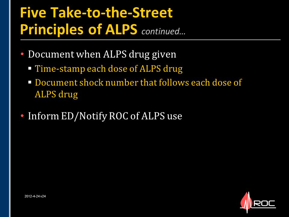 Document when ALPS drug given  Time-stamp each dose of ALPS drug  Document shock number that follows each dose of ALPS drug Inform ED/Notify ROC of