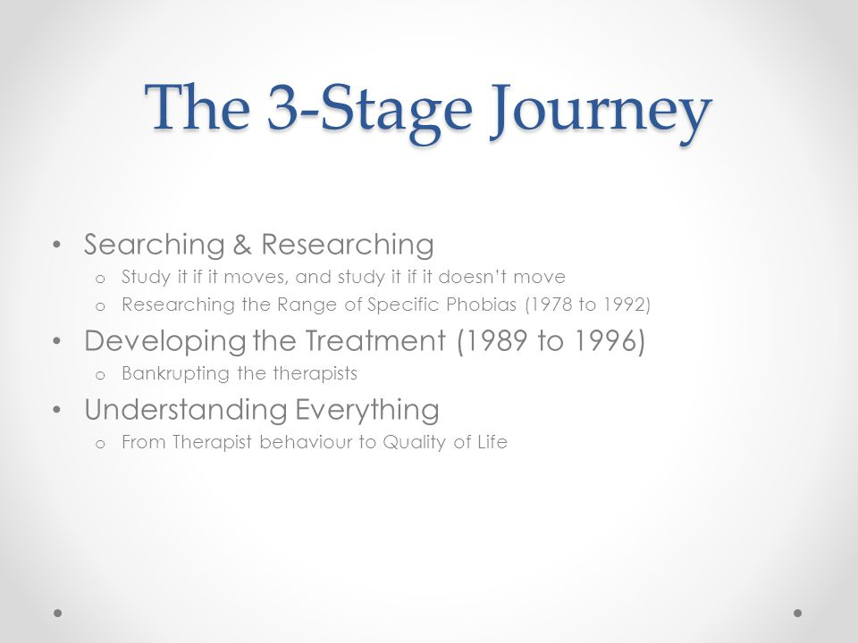 The 3-Stage Journey Searching & Researching o Study it if it moves, and study it if it doesn't move o Researching the Range of Specific Phobias (1978 to 1992) Developing the Treatment (1989 to 1996) o Bankrupting the therapists Understanding Everything o From Therapist behaviour to Quality of Life