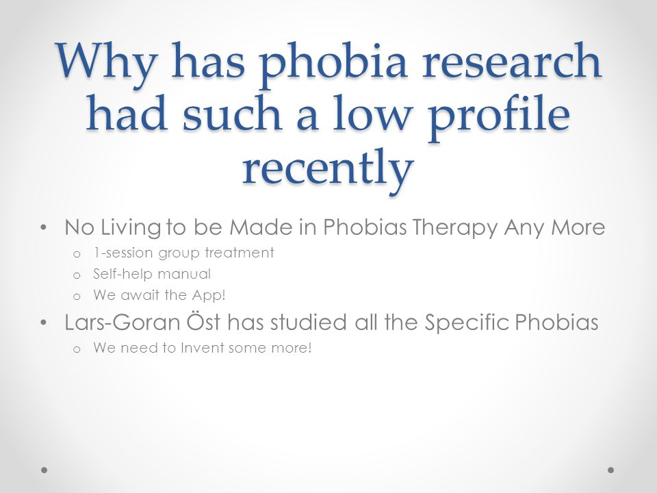 Why has phobia research had such a low profile recently No Living to be Made in Phobias Therapy Any More o 1-session group treatment o Self-help manual o We await the App.