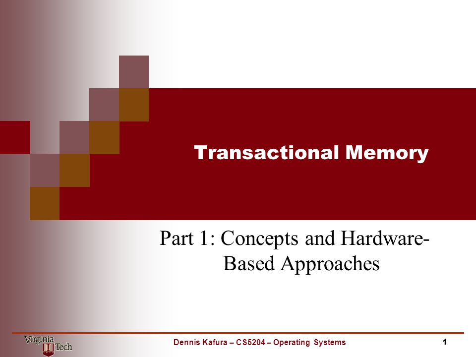 Transactional Memory Part 1: Concepts and Hardware- Based Approaches 1Dennis Kafura – CS5204 – Operating Systems