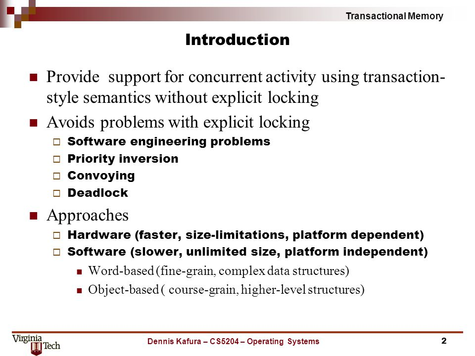 Transactional Memory Introduction Provide support for concurrent activity using transaction- style semantics without explicit locking Avoids problems with explicit locking  Software engineering problems  Priority inversion  Convoying  Deadlock Approaches  Hardware (faster, size-limitations, platform dependent)  Software (slower, unlimited size, platform independent) Word-based (fine-grain, complex data structures) Object-based ( course-grain, higher-level structures) 2Dennis Kafura – CS5204 – Operating Systems