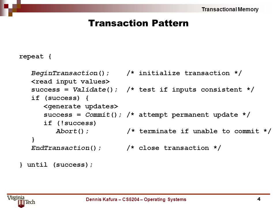 Transactional Memory Dennis Kafura – CS5204 – Operating Systems Transaction Pattern repeat { BeginTransaction(); /* initialize transaction */ success = Validate(); /* test if inputs consistent */ if (success) { success = Commit(); /* attempt permanent update */ if (!success) Abort(); /* terminate if unable to commit */ } EndTransaction(); /* close transaction */ } until (success); 4