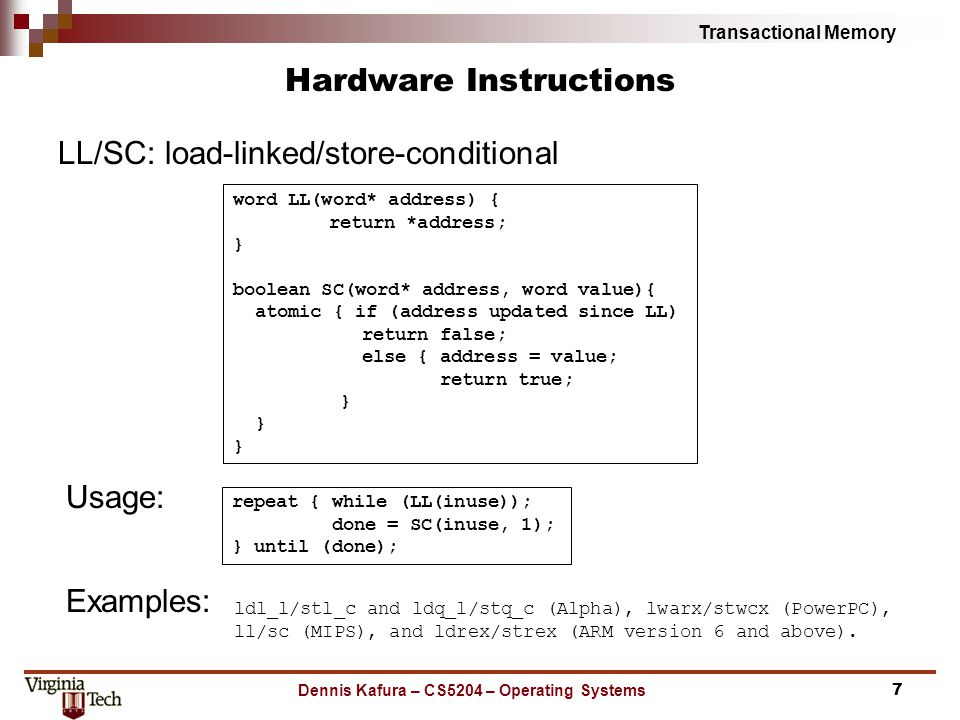 Transactional Memory Dennis Kafura – CS5204 – Operating Systems Hardware Instructions ldl_l/stl_c and ldq_l/stq_c (Alpha), lwarx/stwcx (PowerPC), ll/sc (MIPS), and ldrex/strex (ARM version 6 and above).
