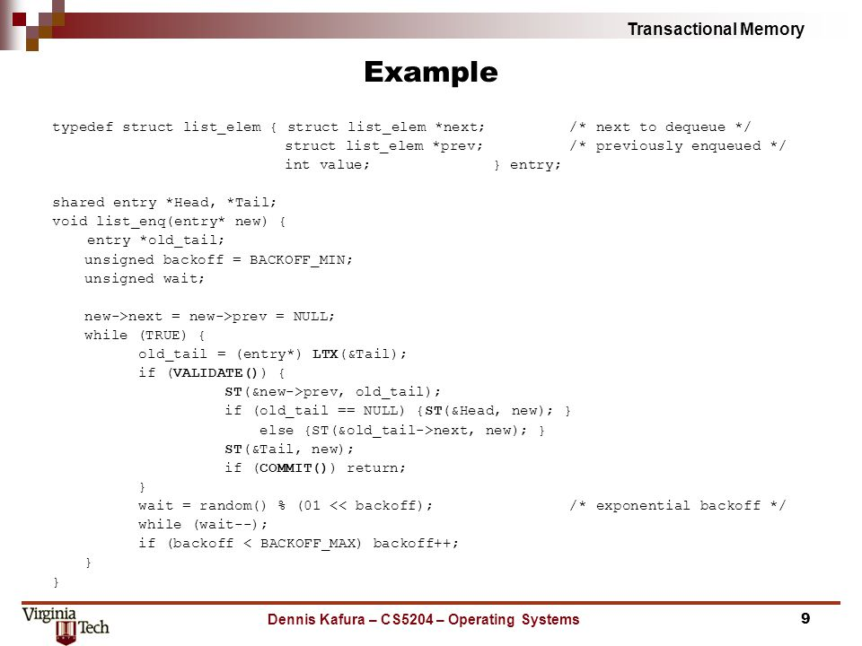 Transactional Memory Dennis Kafura – CS5204 – Operating Systems Example typedef struct list_elem { struct list_elem *next;/* next to dequeue */ struct list_elem *prev;/* previously enqueued */ int value; } entry; shared entry *Head, *Tail; void list_enq(entry* new) { entry *old_tail; unsigned backoff = BACKOFF_MIN; unsigned wait; new->next = new->prev = NULL; while (TRUE) { old_tail = (entry*) LTX(&Tail); if (VALIDATE()) { ST(&new->prev, old_tail); if (old_tail == NULL) {ST(&Head, new); } else {ST(&old_tail->next, new); } ST(&Tail, new); if (COMMIT()) return; } wait = random() % (01 << backoff);/* exponential backoff */ while (wait--); if (backoff < BACKOFF_MAX) backoff++; } 9