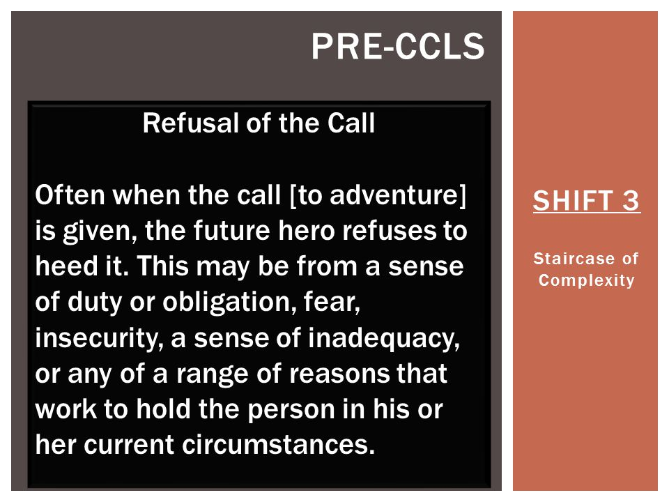 SHIFT 3 Staircase of Complexity PRE-CCLS Refusal of the Call Often when the call [to adventure] is given, the future hero refuses to heed it.