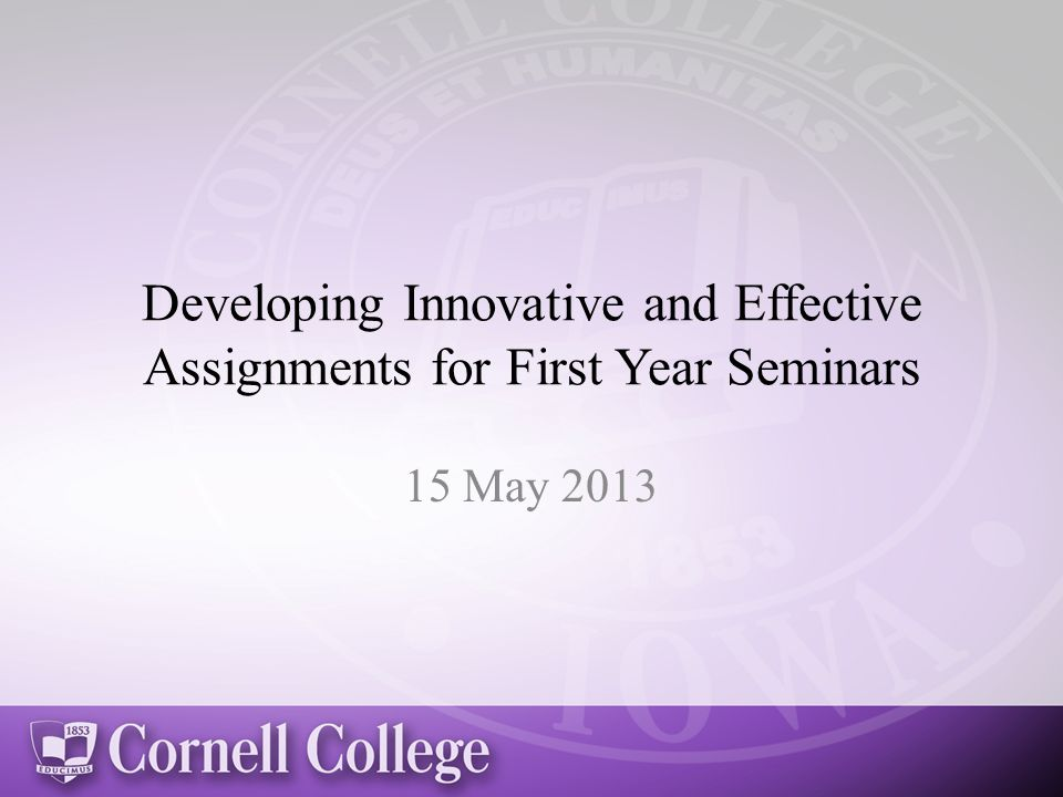 Developing Innovative and Effective Assignments for First Year Seminars 15 May 2013