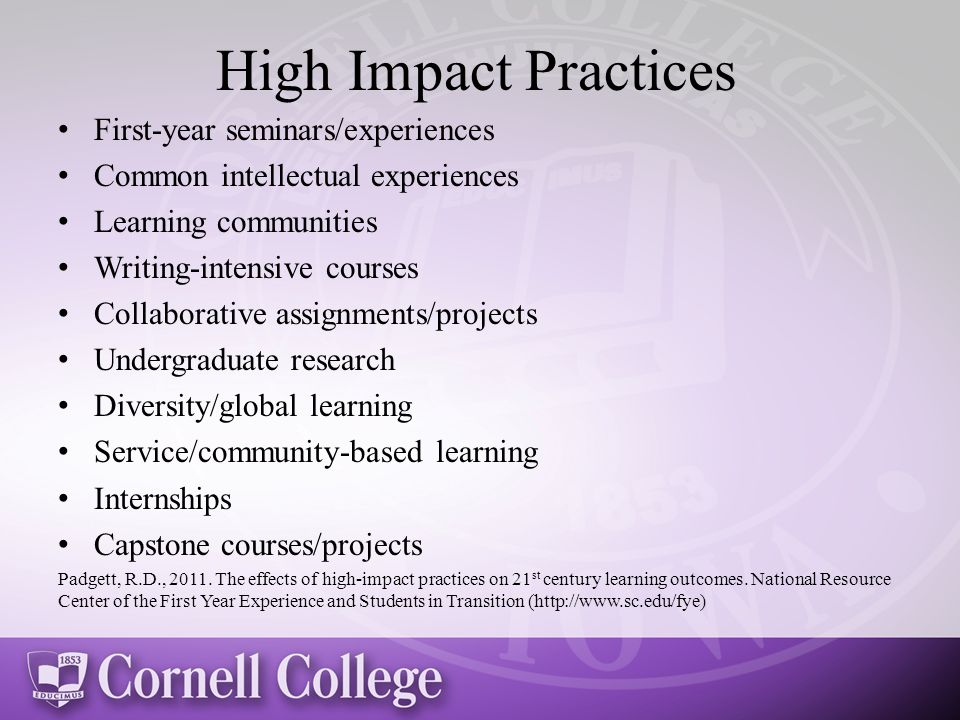 High Impact Practices First-year seminars/experiences Common intellectual experiences Learning communities Writing-intensive courses Collaborative assignments/projects Undergraduate research Diversity/global learning Service/community-based learning Internships Capstone courses/projects Padgett, R.D., 2011.