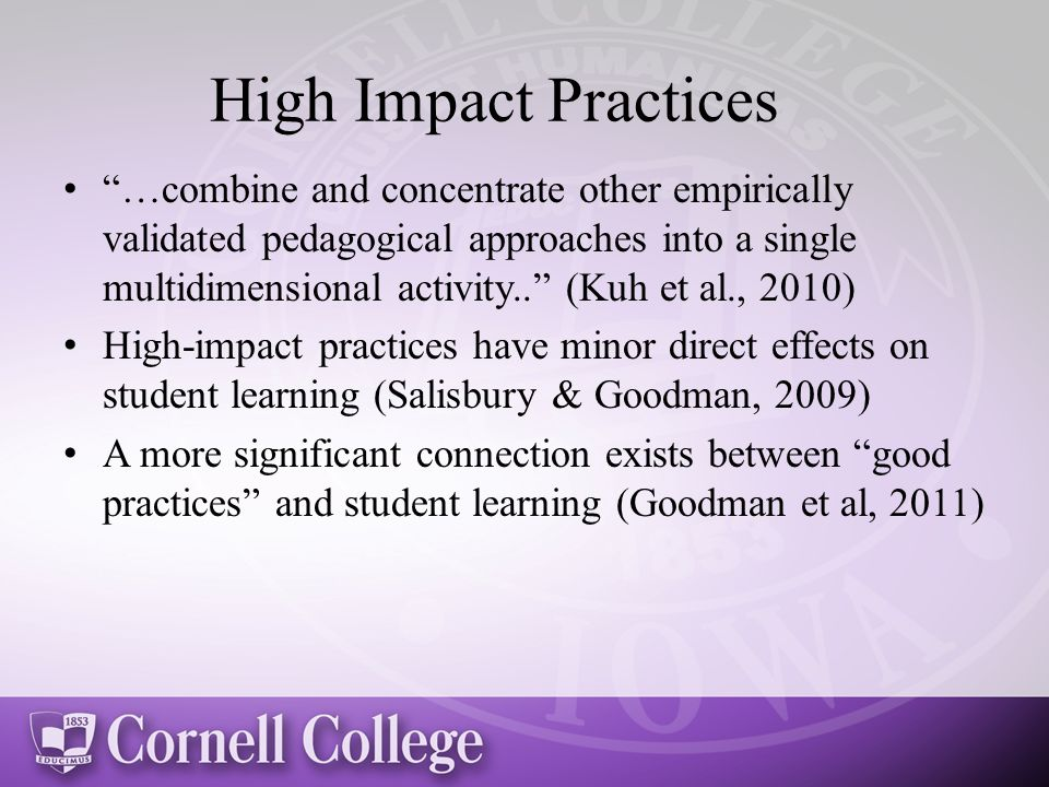 High Impact Practices …combine and concentrate other empirically validated pedagogical approaches into a single multidimensional activity.. (Kuh et al., 2010) High-impact practices have minor direct effects on student learning (Salisbury & Goodman, 2009) A more significant connection exists between good practices and student learning (Goodman et al, 2011)