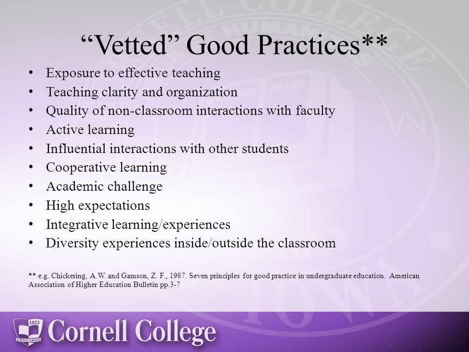 Vetted Good Practices** Exposure to effective teaching Teaching clarity and organization Quality of non-classroom interactions with faculty Active learning Influential interactions with other students Cooperative learning Academic challenge High expectations Integrative learning/experiences Diversity experiences inside/outside the classroom ** e.g.