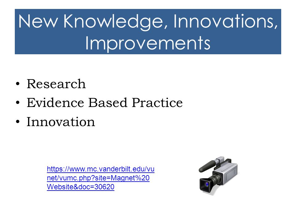 New Knowledge, Innovations, Improvements Research Evidence Based Practice Innovation https://www.mc.vanderbilt.edu/vu net/vumc.php?site=Magnet%20 Webs