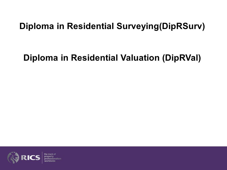 Diploma in Residential Surveying(DipRSurv) Diploma in Residential Valuation (DipRVal)