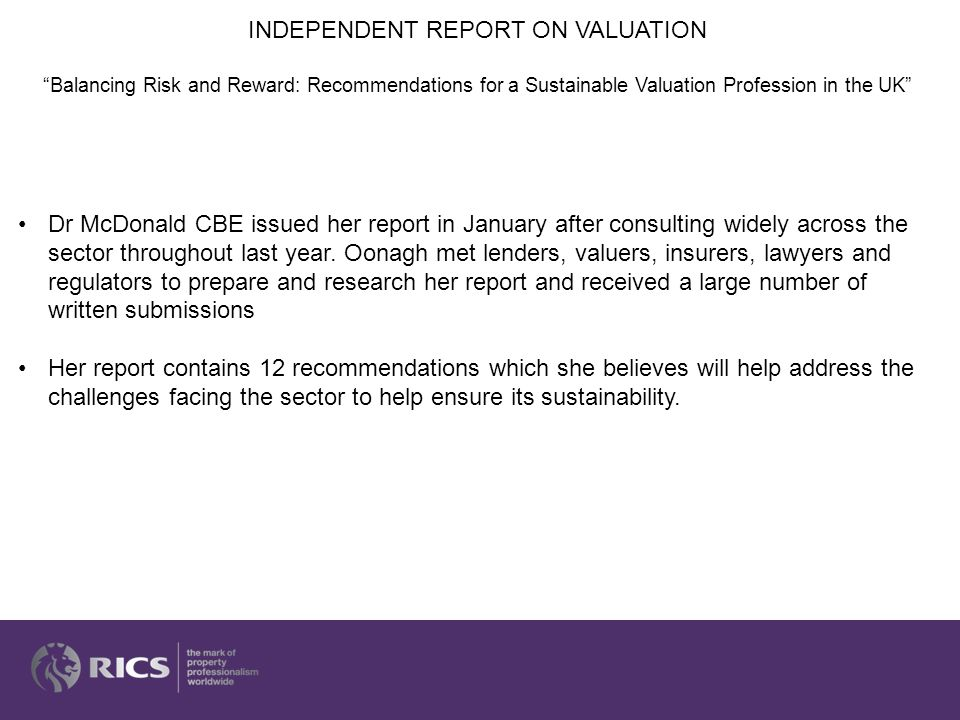 1.Surveyors on Valuer Registration (VR) should be obliged to report to RICS immediately on receiving a formal notification of a negligence claim, rather than just recording this in the annual return 2.Lenders should instruct their solicitors to withdraw notifications of claims (the 'confetti' letters) 3.That the introduction of Valuation Specific Professional Indemnity Insurance (VSPII) and Valuation Risk Management (VRM) or equivalent contingent insurance products should be carefully assessed and introduced, with recognition by RICS.
