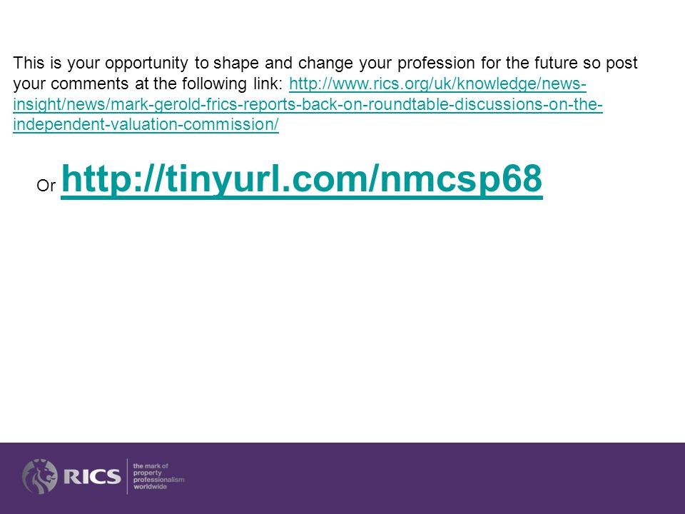 This is your opportunity to shape and change your profession for the future so post your comments at the following link: http://www.rics.org/uk/knowledge/news- insight/news/mark-gerold-frics-reports-back-on-roundtable-discussions-on-the- independent-valuation-commission/http://www.rics.org/uk/knowledge/news- insight/news/mark-gerold-frics-reports-back-on-roundtable-discussions-on-the- independent-valuation-commission/ Or http://tinyurl.com/nmcsp68 http://tinyurl.com/nmcsp68