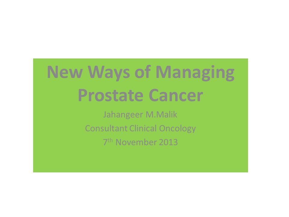 New Ways of Managing Prostate Cancer Jahangeer M.Malik Consultant Clinical Oncology 7 th November 2013