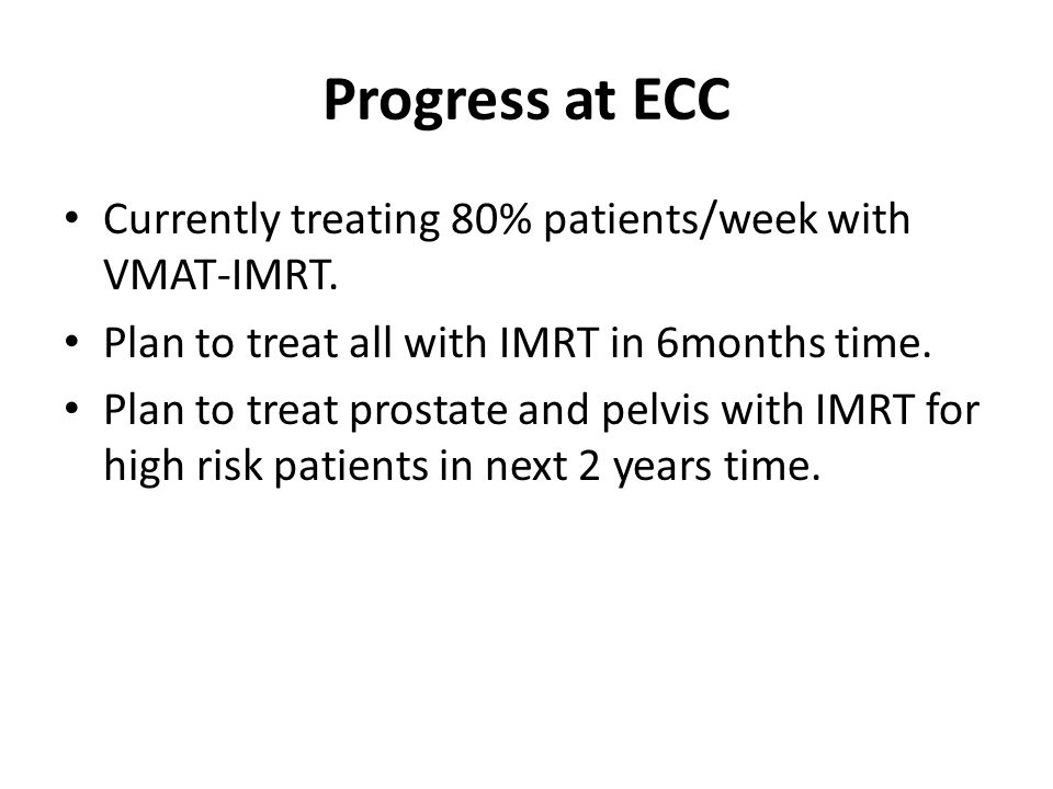 Progress at ECC Currently treating 80% patients/week with VMAT-IMRT.