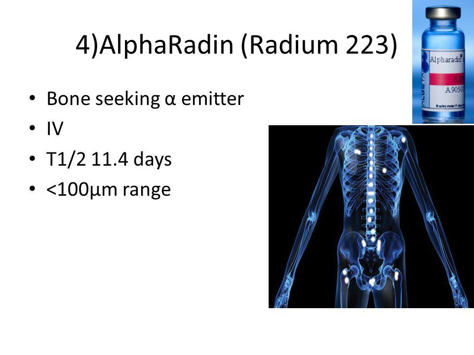 4)AlphaRadin (Radium 223) Bone seeking α emitter IV T1/2 11.4 days <100µm range