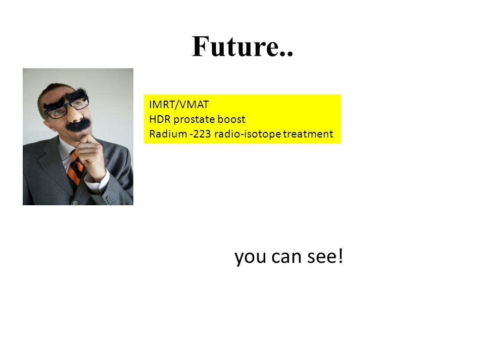 Future.. you can see! IMRT/VMAT HDR prostate boost Radium -223 radio-isotope treatment