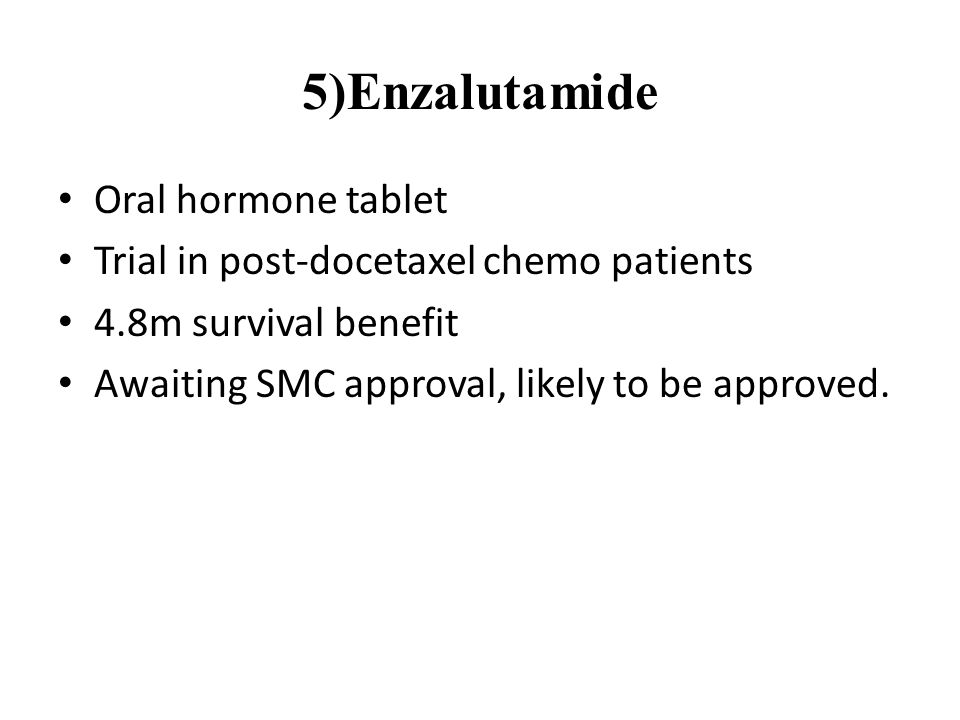 5)Enzalutamide Oral hormone tablet Trial in post-docetaxel chemo patients 4.8m survival benefit Awaiting SMC approval, likely to be approved.