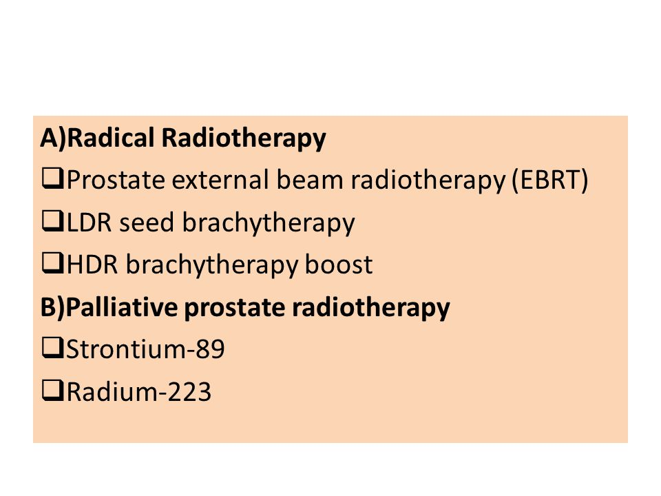 A)Radical Radiotherapy  Prostate external beam radiotherapy (EBRT)  LDR seed brachytherapy  HDR brachytherapy boost B)Palliative prostate radiotherapy  Strontium-89  Radium-223