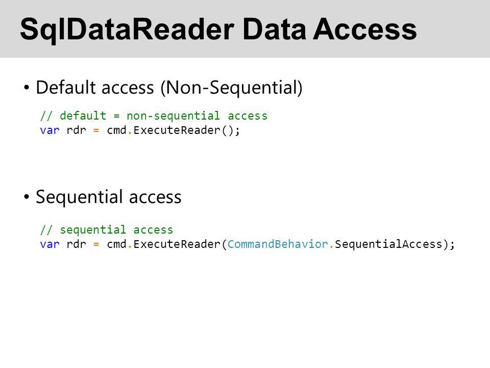 SqlDataReader Data Access Default access (Non-Sequential) Sequential access // default = non-sequential access var rdr = cmd.ExecuteReader(); // sequential access var rdr = cmd.ExecuteReader(CommandBehavior.SequentialAccess);